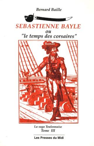 Bernard Baille - La saga toulonnaise Tome 3 : Sebastienne Bayle ou Le temps des corsaires.