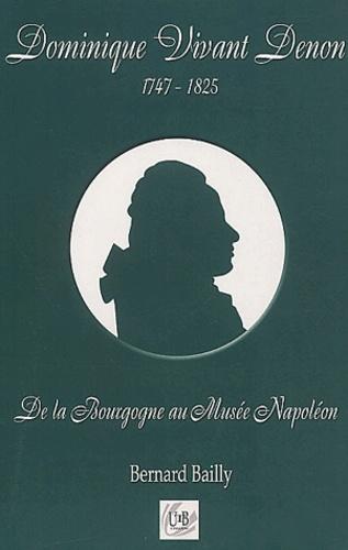 Bernard Bailly - Dominique Vivant-Denon 1747-1825 - De la Bourgogne au Musée Napoléon.