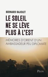 Bernard Bajolet - Le soleil ne se lève plus à l'est - Mémoires d'Orient d'un ambassadeur peu diplomate.