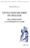 Bernard Balan - L'évolution des idées en géologie - Des cosmogonies à la physique du globe.