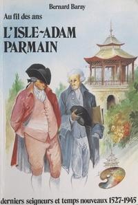Bernard Baray - Au fil des ans : l'Isle-Adam, Parmain - Derniers seigneurs et temps nouveaux, 1527-1945.