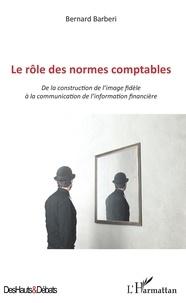 Bernard Barberi - Le rôle des normes comptables - De la construction de l'image fidèle à la communication de l'information financière.