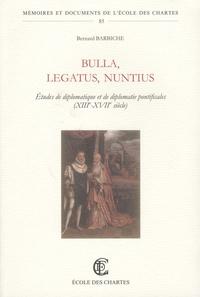 Bernard Barbiche - Bulla, Legatus, Nuntius - Etudes de diplomatique et de diplomatie pontificales (XIIIe-XVIIIe siècles).