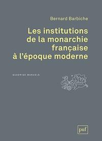 Bernard Barbiche - Les institutions de la monarchie française à l'époque moderne (XVIe-XVIIIe siècle).