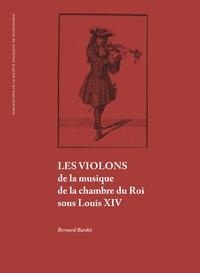 Bernard Bardet - Les violons de la musique de la chambre du Roi sous Louis XIV.