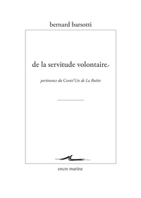 Bernard Barsotti - De la servitude volontaire - Pertinence du Contr'un de la Boétie.