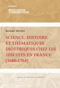 Bernard Barthet - Science, histoire et thématiques ésotériques chez les jésuites en France (1680-1764).