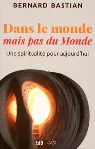 Bernard Bastian - Dans le monde mais pas du monde - Une spiritualité pour aujourd'hui.