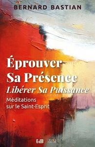 Bernard Bastian - Eprouver sa présence, libérer sa puissance - Méditations sur le Saint-Esprit.