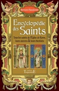 Bernard Baudouin - Encyclopédie des Saints - Tous les Saints de l'Eglise de Rome, leurs oeuvres & leurs bienfaits.