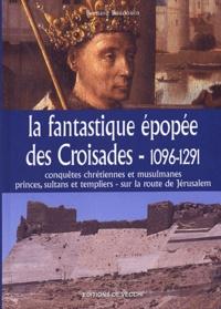 Bernard Baudouin - La fantastique épopée des Croisades, 1096-1291 - Conquêtes chrétiennes etmusulmanes, princes, sultants et templiers - sur la route de Jérusalem.