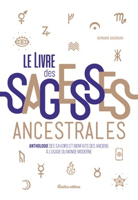 Bernard Baudouin - Le livre des sagesses ancestrales - Anthologie des savoirs et bienfaits des anciens à l'usage du monde moderne.