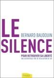 Bernard Baudouin - Le silence pour retrouver sa liberté - Une authentique voie de réalisation de soi.