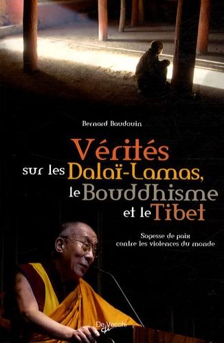 Bernard Baudouin - Vérités sur les Dalaï-Lamas, le bouddhisme et le Tibet - Sagesse de paix contre les violences du monde.