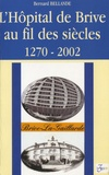 Bernard Bellande - L'Hôpital de Brive au fil des siècles - 1270-2002.