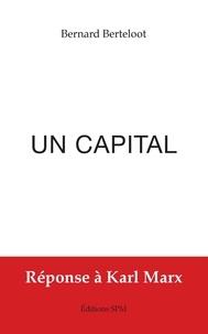 Bernard Berteloot - Un capital - Réponse à Karl Marx.