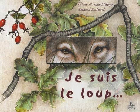 Bernard Bertrand et Eliane Haroux-Métayer - Je suis le loup.