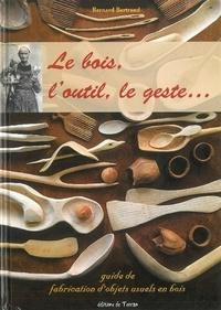 Bernard Bertrand - Le bois, l'outil, le geste ... l'objet bois ! - Guide pratique de fabrication d'objets usuels en bois.