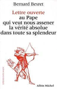 Bernard Besret - Lettre ouverte au pape qui veut nous asséner la vérité absolue dans toute sa splendeur.