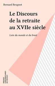 Bernard Beugnot - Le discours de la retraite au XVIIè siècle - Loin du monde et du bruit.