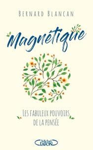 Bernard Blancan - Magnétique - Les fabuleux pouvoirs de la pensée.