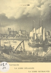 Bernard Bonneviot et J. Boulas - Essai de synthèse historique sur les aménagements de la Loire - La Loire naviguée, la Loire délaissée, la Loire retrouvée.