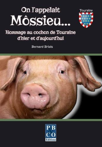 Bernard Briais - On l'appelait Môssieu... - Hommage au cochon de Touraine d'hier et d'aujourd'hui.