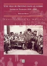 Bernard Briais - Une ville de province dans la guerre : Loches en Touraine 1939-1945.