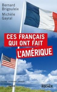 Bernard Brigouleix et Michèle Gayral - Ces Français qui ont fait l'Amérique.