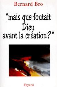 """Bernard Bro - """"Mais que foutait Dieu avant la création ?""""."""