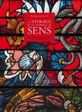 Bernard Brousse et Claire Pernuit - Les vitraux de la cathédrale de Sens - Merveilles du XIIIe au XIXe siècle.