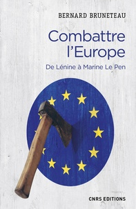 Bernard Bruneteau - Combattre l'Europe - De Lenine à Marine Le Pen.