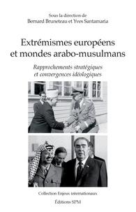 Bernard Bruneteau et Yves Santamaria - Extrémismes européens et mondes arabo-musulmans - Rapprochements stratégiques et convergences idéologiques.
