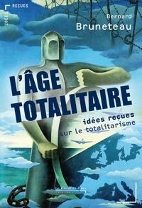 Bernard Bruneteau - L'âge totalitaire - Idées reçues sur le totalitarisme.