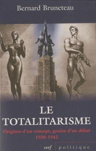 Bernard Bruneteau - Le totalitarisme - Origines d'un concept, genèse d'un débat 1930-1942.