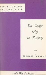 Bernard Cabanes et Pierre Le Chevalier - Du Congo belge au Katanga.