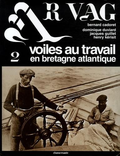 Bernard Cadoret et Dominique Duviard - Ar Vag - Tome 2 : Voiles au travail en Bretagne atlantique.