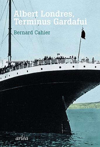 Bernard Cahier - Albert Londres, Terminus Gardafui - Dernière enquête, dernier voyage.