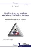 Bernard Caillot - L'Angleterre face aux Bourbons dans la Guerre d'Indépendance Américaine - Paradoxe dans l'Europe des Lumières.