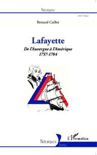 Bernard Caillot - Lafayette - De l'Auvergne à l'Amérique (1757-1784).