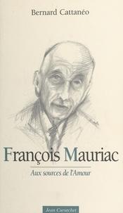 Bernard Cattanéo - François Mauriac - Aux sources de l'amour.