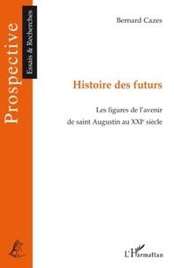 Bernard Cazes - Histoire des futurs - Les figures de l'avenir de Saint-Augustin au XXIe siècle.