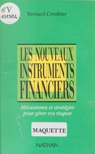 Bernard Cendrier - Les Nouveaux instruments financiers - Mécanismes et stratégies pour gérer vos risques.