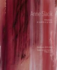 Bernard Chambaz et Philippe Luez - Anne Slacik - Présences. Je suis là où je vois. Peinture 2010-2014.