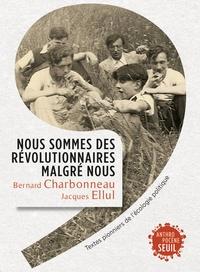 Bernard Charbonneau et Jacques Ellul - Nous sommes des révolutionnaires malgré nous - Textes pionniers de l'écologie politique.