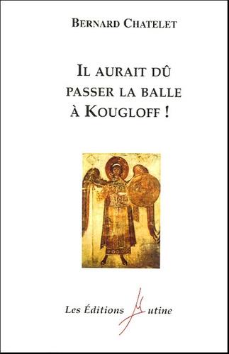 Bernard Châtelet - Il aurait dû passer la balle à Kougloff !.