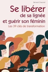 Bernard Chaumeil - Se libérer de sa lignée et guérir son féminin - Les 39 clés de transformation.