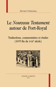 Bernard Chédozeau - Le Nouveau Testament autour de Port-Royal - Traductions, commentaires et études (1697-fin du XVIIIe siècle).