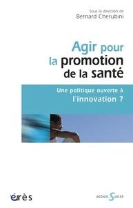 Bernard Cherubini - Agir pour la promotion de la santé - Une politique ouverte à l'innovation ?.
