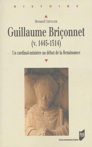 Guillaume Briçonnet (v. 1445-1514)- Un cardinal-ministre au début de la Renaissance - Bernard Chevalier |